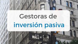 Gestoras de gestión pasiva que invierten en fondos indexados y ETFs a nivel mundial y en España