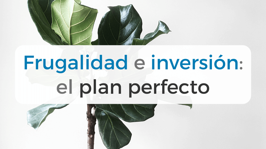 Frugalidad e inversión: el plan perfecto