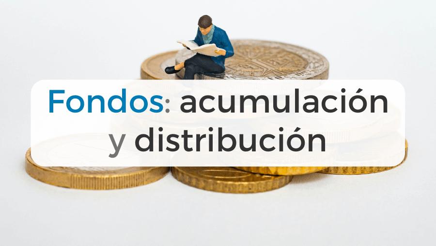 Fondos de inversión de acumulación y de distribución: descripción y diferencias